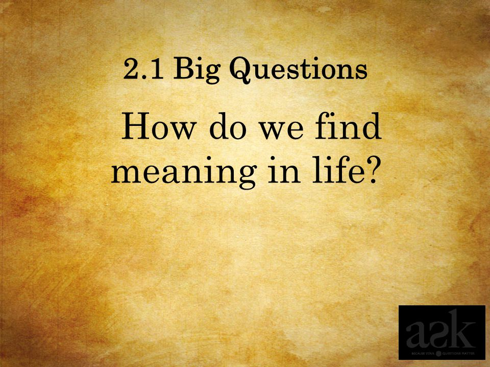 2.1 Big Questions How do we find meaning in life?