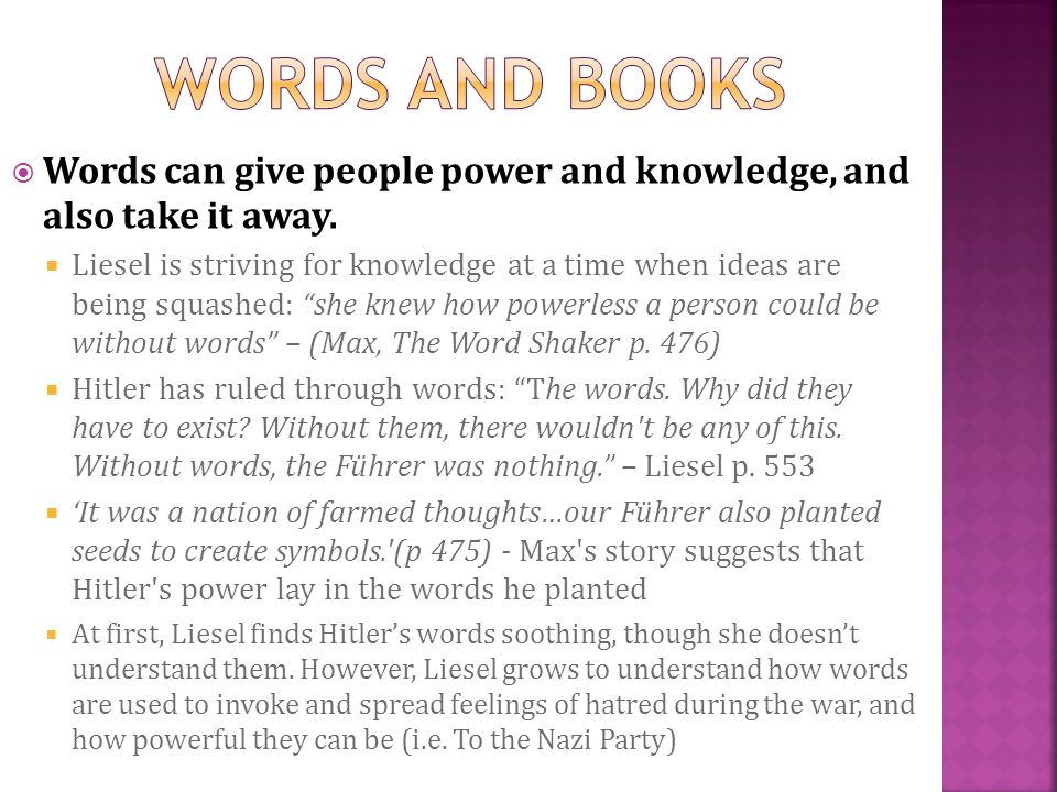 Words can give people power and knowledge, and also take it away. Liesel is striving for knowledge at a time when ideas are being squashed: she knew h