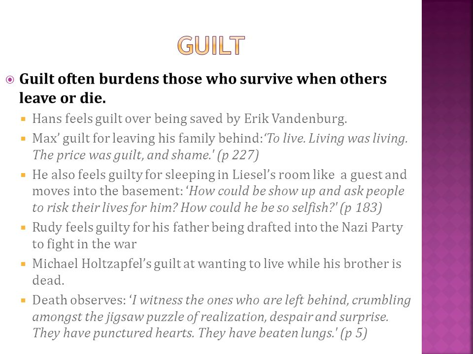 Guilt often burdens those who survive when others leave or die. Hans feels guilt over being saved by Erik Vandenburg. Max guilt for leaving his family