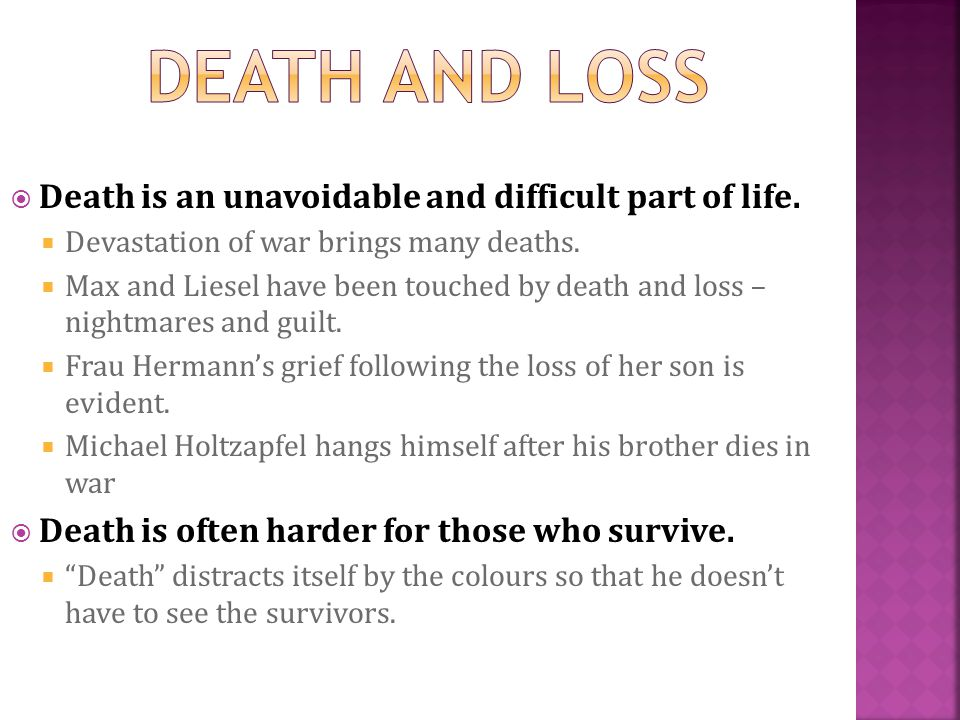 Death is an unavoidable and difficult part of life. Devastation of war brings many deaths. Max and Liesel have been touched by death and loss – nightm
