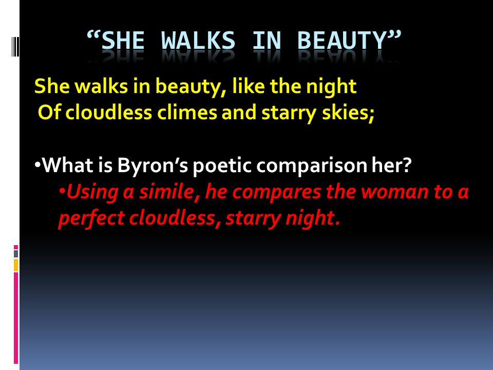 She walks in beauty, like the night Of cloudless climes and starry skies; What is Byrons poetic comparison her? Using a simile, he compares the woman