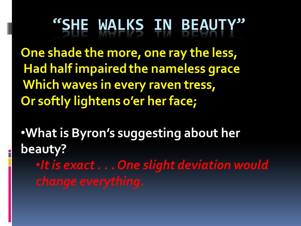 One shade the more, one ray the less, Had half impaired the nameless grace Which waves in every raven tress, Or softly lightens oer her face; What is