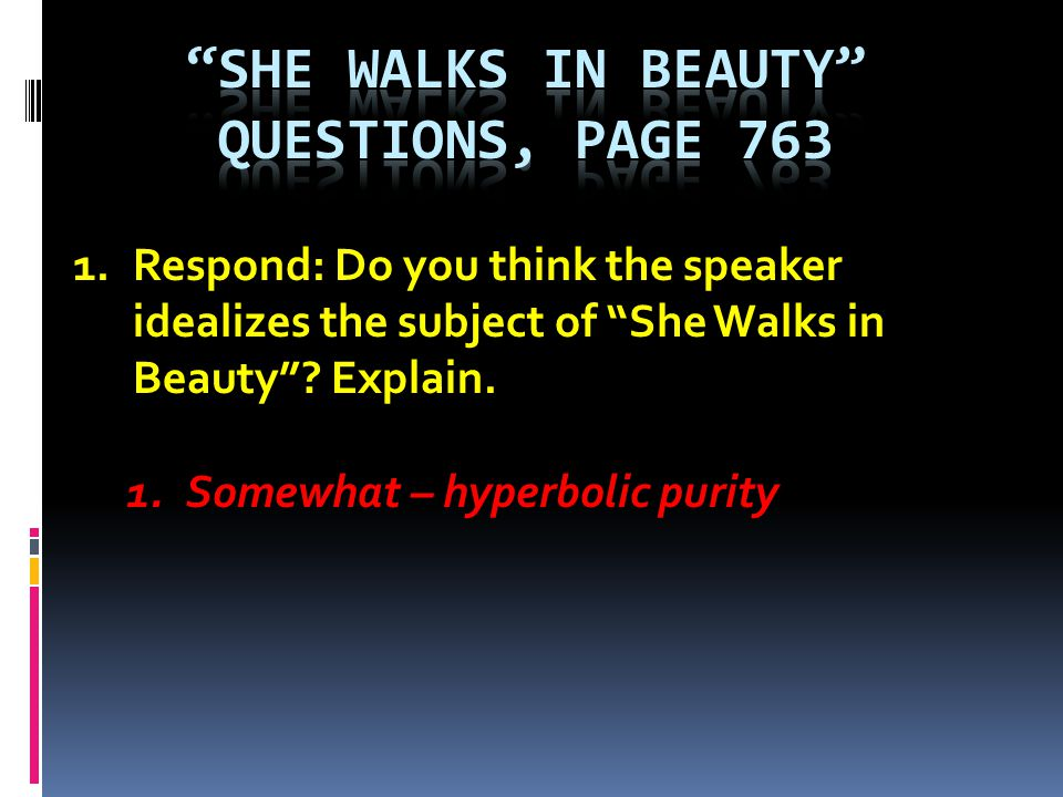 1.Respond: Do you think the speaker idealizes the subject of She Walks in Beauty? Explain. 1.Somewhat – hyperbolic purity