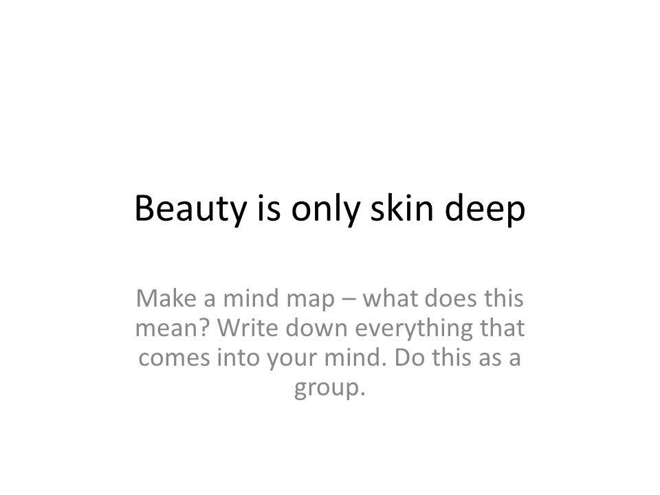Beauty is only skin deep Make a mind map – what does this mean.
