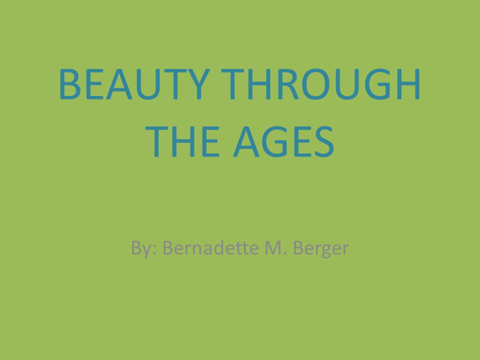 BEAUTY THROUGH THE AGES By: Bernadette M. Berger