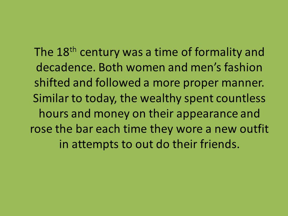 The 18 th century was a time of formality and decadence. Both women and mens fashion shifted and followed a more proper manner. Similar to today, the