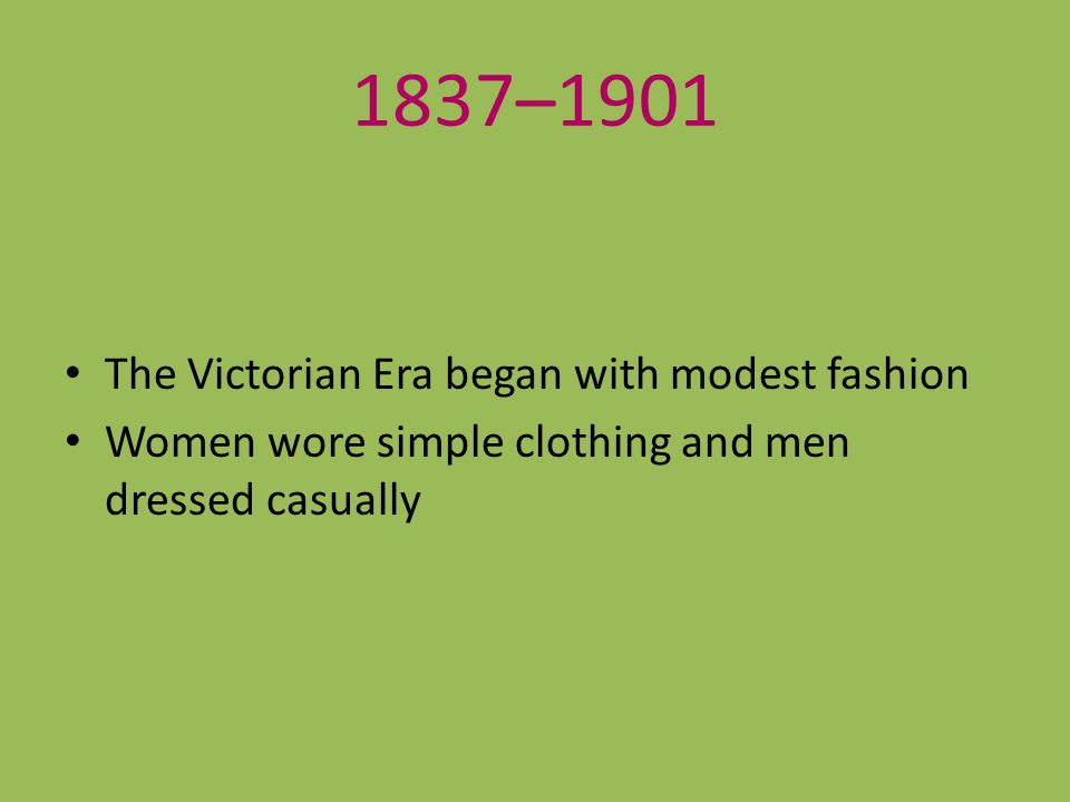 1837–1901 The Victorian Era began with modest fashion Women wore simple clothing and men dressed casually