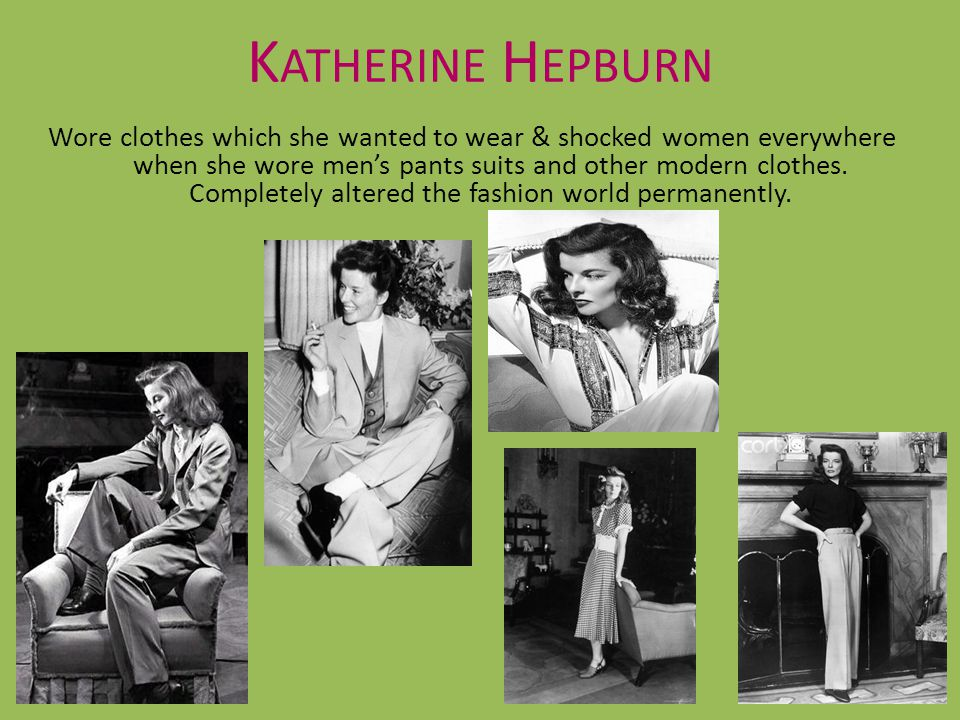 K ATHERINE H EPBURN Wore clothes which she wanted to wear & shocked women everywhere when she wore mens pants suits and other modern clothes. Complete