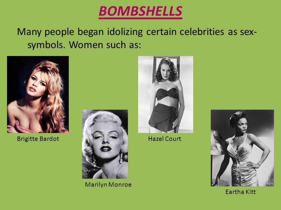 BOMBSHELLS Many people began idolizing certain celebrities as sex- symbols. Women such as: Brigitte Bardot Marilyn Monroe Hazel Court Eartha Kitt