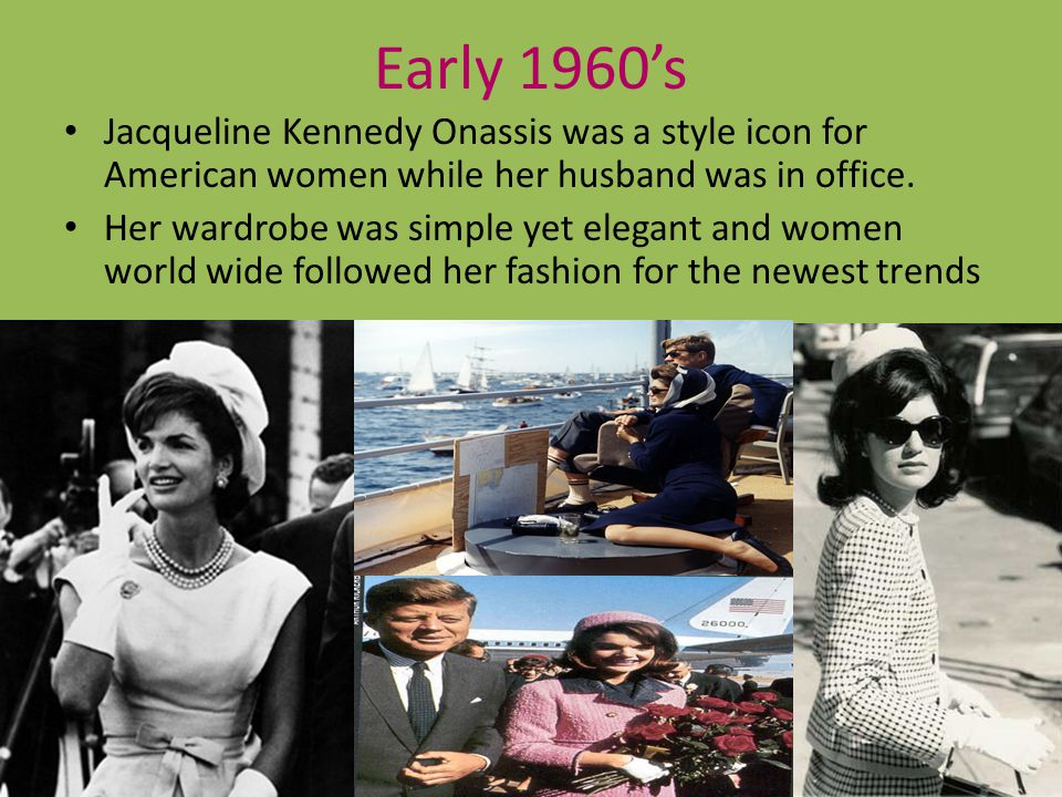 Early 1960s Jacqueline Kennedy Onassis was a style icon for American women while her husband was in office. Her wardrobe was simple yet elegant and wo