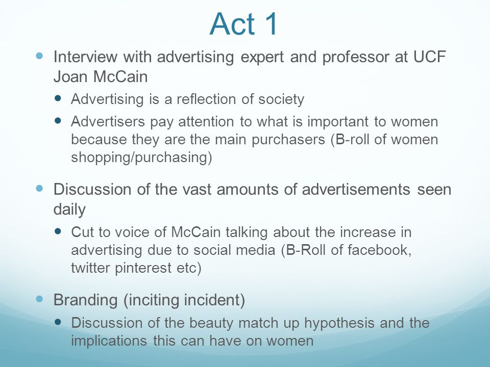 Act 1 Interview with advertising expert and professor at UCF Joan McCain Advertising is a reflection of society Advertisers pay attention to what is important to women because they are the main purchasers (B-roll of women shopping/purchasing) Discussion of the vast amounts of advertisements seen daily Cut to voice of McCain talking about the increase in advertising due to social media (B-Roll of facebook, twitter pinterest etc) Branding (inciting incident) Discussion of the beauty match up hypothesis and the implications this can have on women