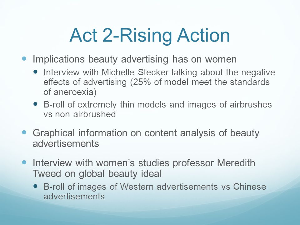 Act 2-Rising Action Implications beauty advertising has on women Interview with Michelle Stecker talking about the negative effects of advertising (25% of model meet the standards of aneroexia) B-roll of extremely thin models and images of airbrushes vs non airbrushed Graphical information on content analysis of beauty advertisements Interview with womens studies professor Meredith Tweed on global beauty ideal B-roll of images of Western advertisements vs Chinese advertisements
