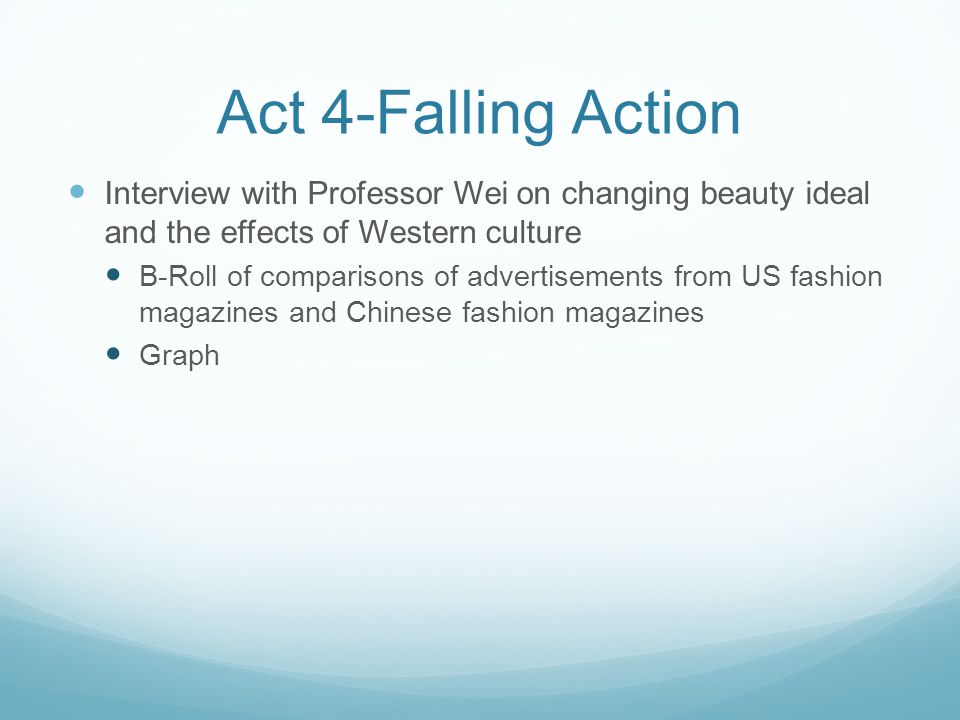 Act 4-Falling Action Interview with Professor Wei on changing beauty ideal and the effects of Western culture B-Roll of comparisons of advertisements from US fashion magazines and Chinese fashion magazines Graph