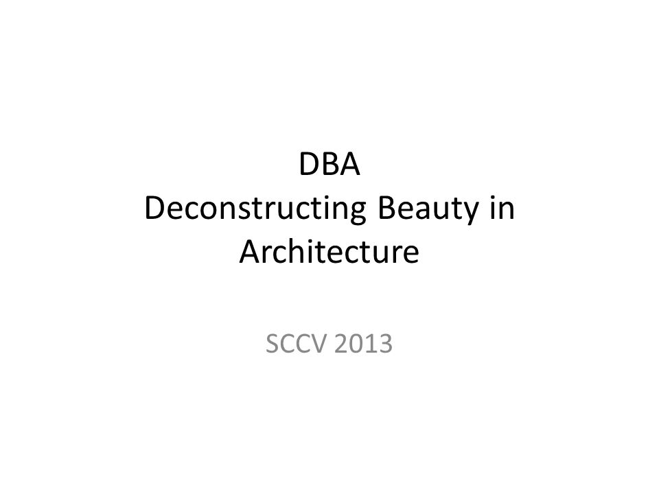 DBA Deconstructing Beauty in Architecture SCCV 2013