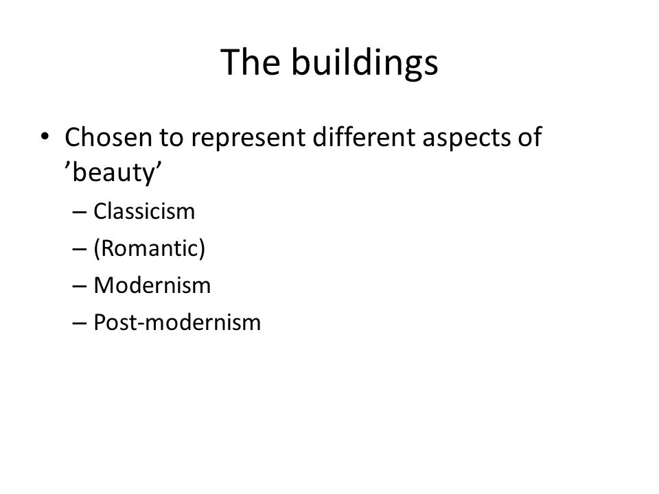 The buildings Chosen to represent different aspects of beauty – Classicism – (Romantic) – Modernism – Post-modernism