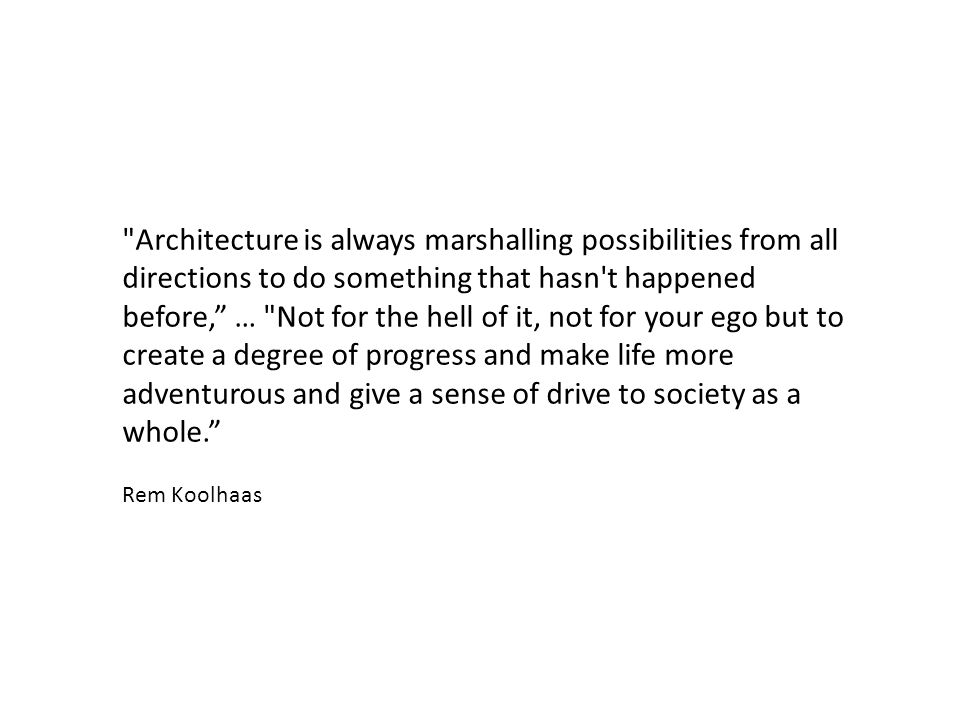 Architecture is always marshalling possibilities from all directions to do something that hasn t happened before, … Not for the hell of it, not for your ego but to create a degree of progress and make life more adventurous and give a sense of drive to society as a whole.