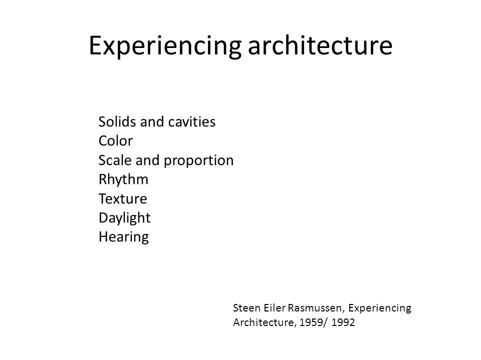 Experiencing architecture Solids and cavities Color Scale and proportion Rhythm Texture Daylight Hearing Steen Eiler Rasmussen, Experiencing Architecture, 1959/ 1992