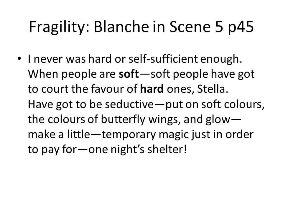 Fragility: Blanche in Scene 5 p45 I never was hard or self-sufficient enough. When people are softsoft people have got to court the favour of hard one