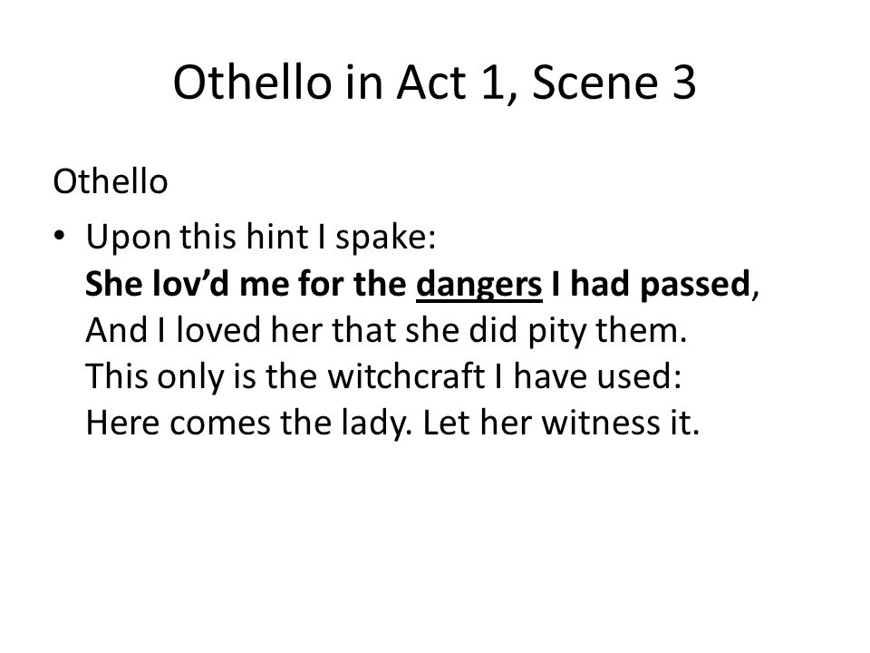 Othello in Act 1, Scene 3 Othello Upon this hint I spake: She lovd me for the dangers I had passed, And I loved her that she did pity them. This only