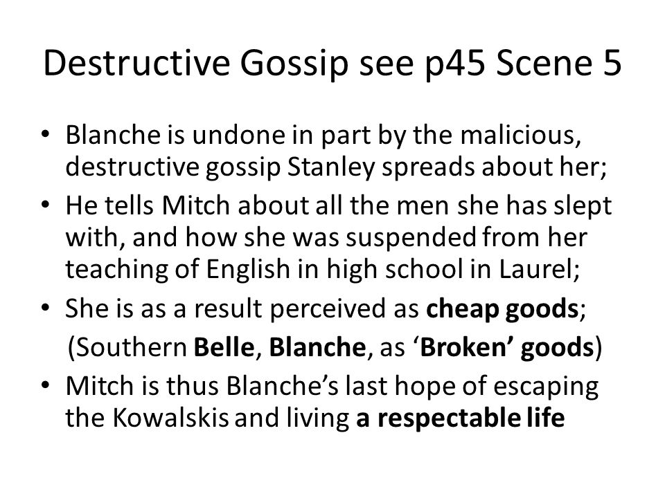 Destructive Gossip see p45 Scene 5 Blanche is undone in part by the malicious, destructive gossip Stanley spreads about her; He tells Mitch about all