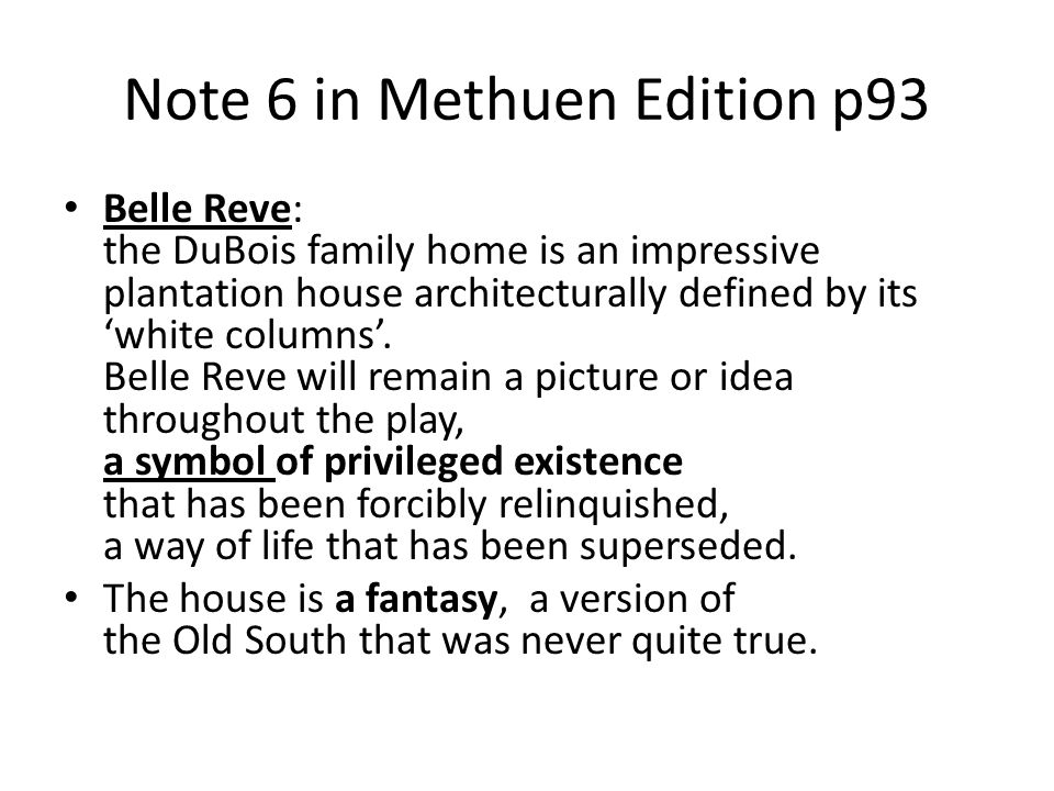 Note 6 in Methuen Edition p93 Belle Reve: the DuBois family home is an impressive plantation house architecturally defined by its white columns. Belle