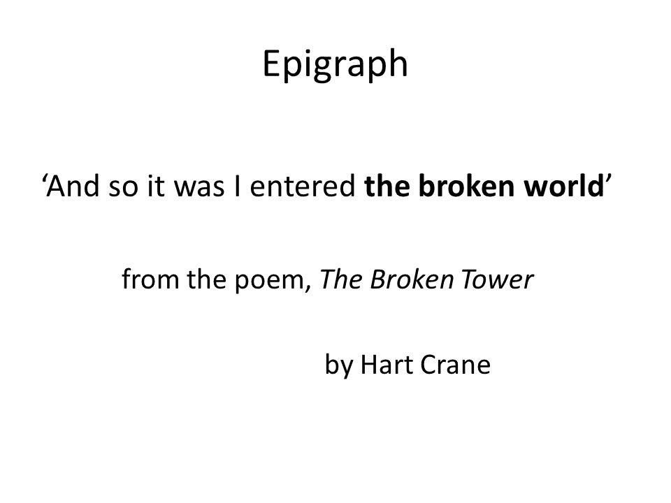 Epigraph And so it was I entered the broken world from the poem, The Broken Tower by Hart Crane