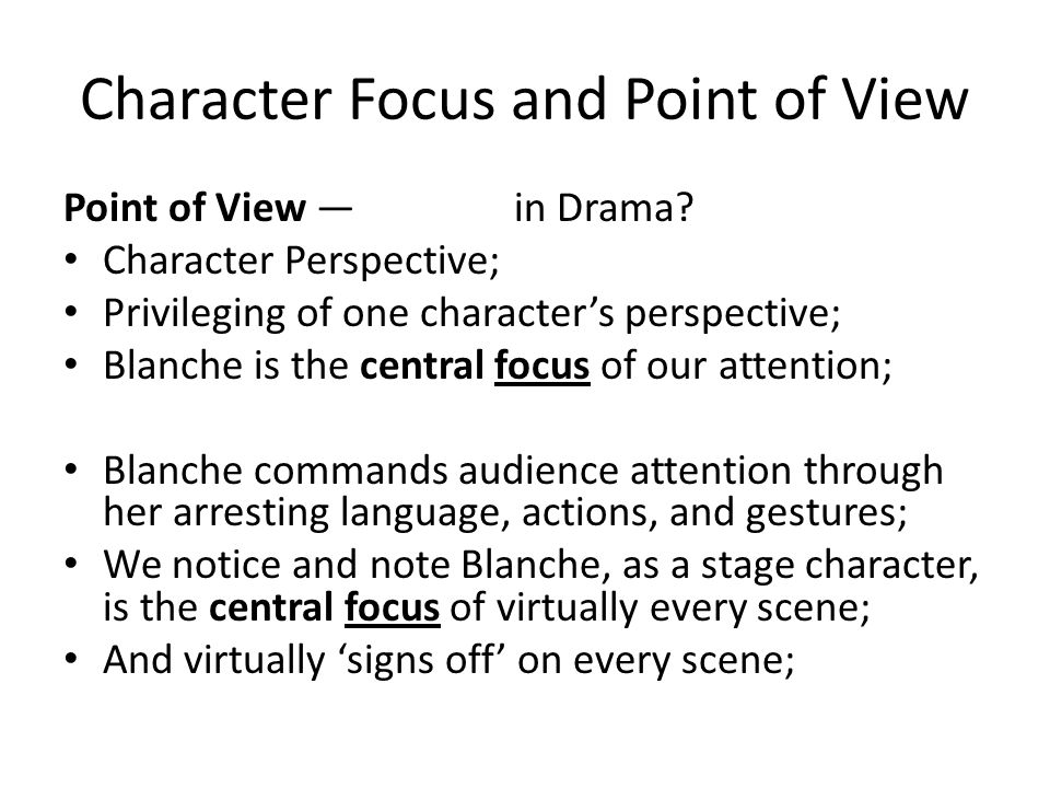 Character Focus and Point of View Point of View in Drama? Character Perspective; Privileging of one characters perspective; Blanche is the central foc