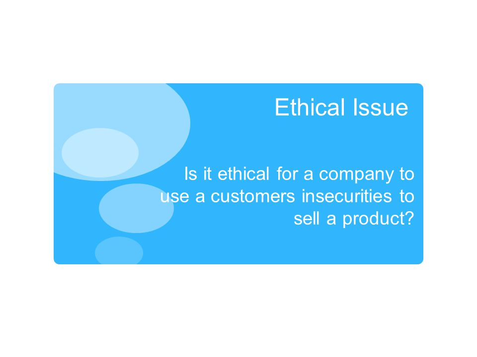 Ethical Issue Is it ethical for a company to use a customers insecurities to sell a product