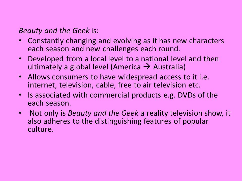 Beauty and the Geek is: Constantly changing and evolving as it has new characters each season and new challenges each round.