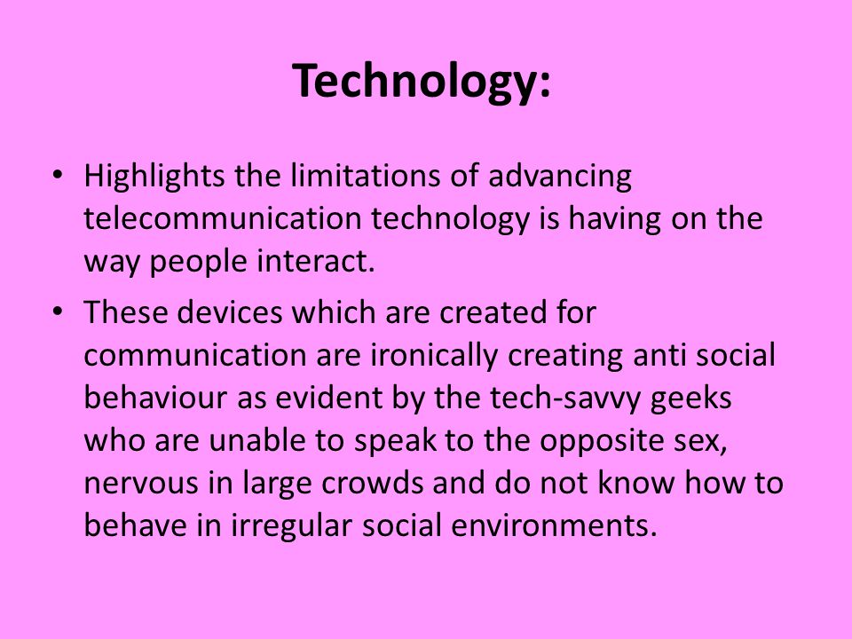 Technology: Highlights the limitations of advancing telecommunication technology is having on the way people interact.