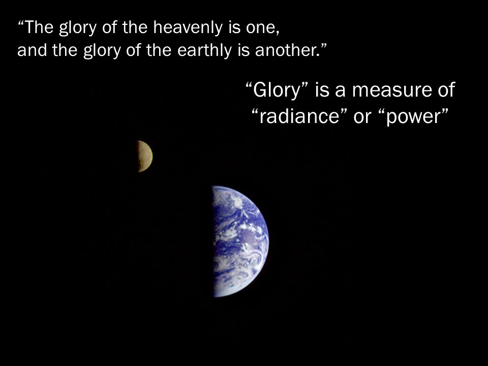 The glory of the heavenly is one, and the glory of the earthly is another.