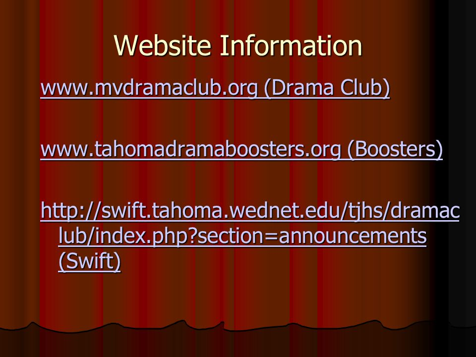 Website Information www.mvdramaclub.org (Drama Club) www.mvdramaclub.org (Drama Club) www.tahomadramaboosters.org (Boosters) www.tahomadramaboosters.org (Boosters) http://swift.tahoma.wednet.edu/tjhs/dramac lub/index.php?section=announcements (Swift) http://swift.tahoma.wednet.edu/tjhs/dramac lub/index.php?section=announcements (Swift)