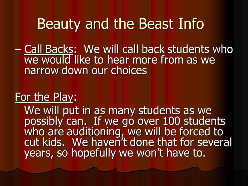 Beauty and the Beast Info – Call Backs: We will call back students who we would like to hear more from as we narrow down our choices For the Play: We will put in as many students as we possibly can.
