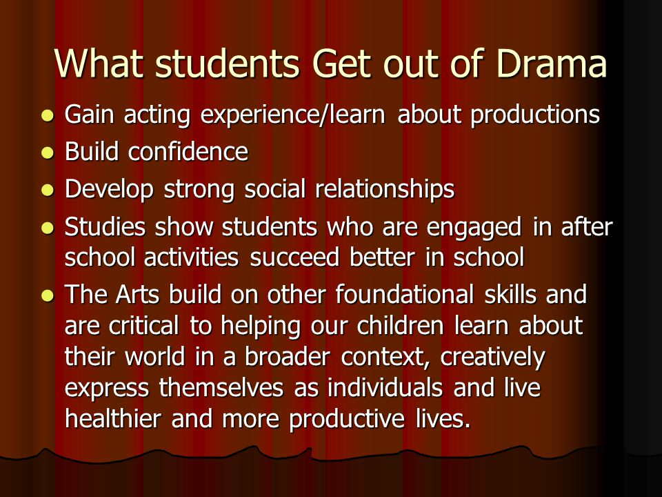 What students Get out of Drama Gain acting experience/learn about productions Gain acting experience/learn about productions Build confidence Build confidence Develop strong social relationships Develop strong social relationships Studies show students who are engaged in after school activities succeed better in school Studies show students who are engaged in after school activities succeed better in school The Arts build on other foundational skills and are critical to helping our children learn about their world in a broader context, creatively express themselves as individuals and live healthier and more productive lives.