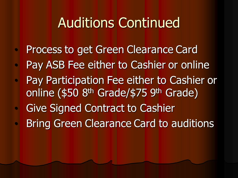 Auditions Continued Process to get Green Clearance Card Process to get Green Clearance Card Pay ASB Fee either to Cashier or online Pay ASB Fee either to Cashier or online Pay Participation Fee either to Cashier or online ($50 8 th Grade/$75 9 th Grade) Pay Participation Fee either to Cashier or online ($50 8 th Grade/$75 9 th Grade) Give Signed Contract to Cashier Give Signed Contract to Cashier Bring Green Clearance Card to auditions Bring Green Clearance Card to auditions
