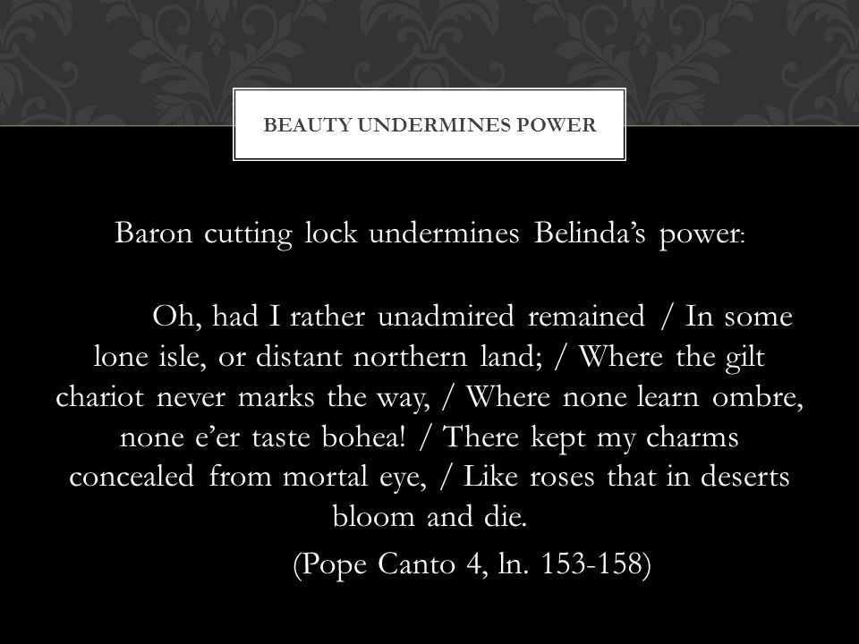 Baron cutting lock undermines Belindas power : Oh, had I rather unadmired remained / In some lone isle, or distant northern land; / Where the gilt cha