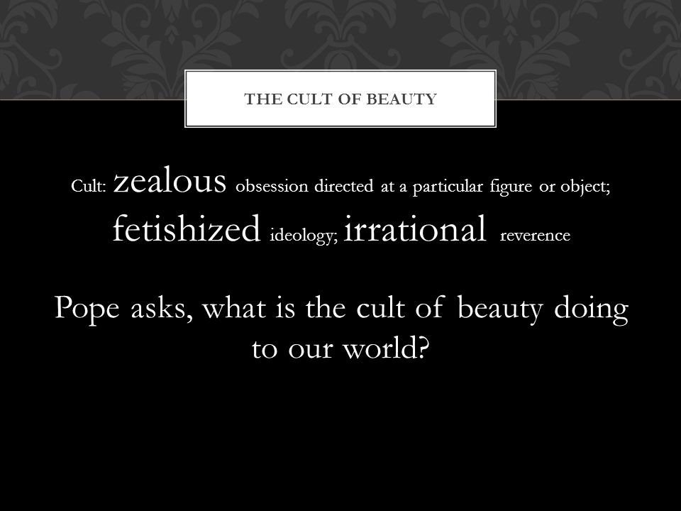 Cult: zealous obsession directed at a particular figure or object; fetishized ideology; irrational reverence Pope asks, what is the cult of beauty doi