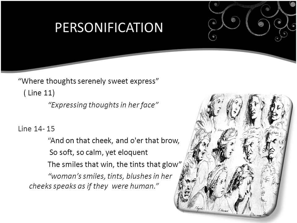 PERSONIFICATION Where thoughts serenely sweet express ( Line 11) Expressing thoughts in her face Line 14- 15 And on that cheek, and o er that brow, So soft, so calm, yet eloquent The smiles that win, the tints that glow womans smiles, tints, blushes in her cheeks speaks as if they were human.