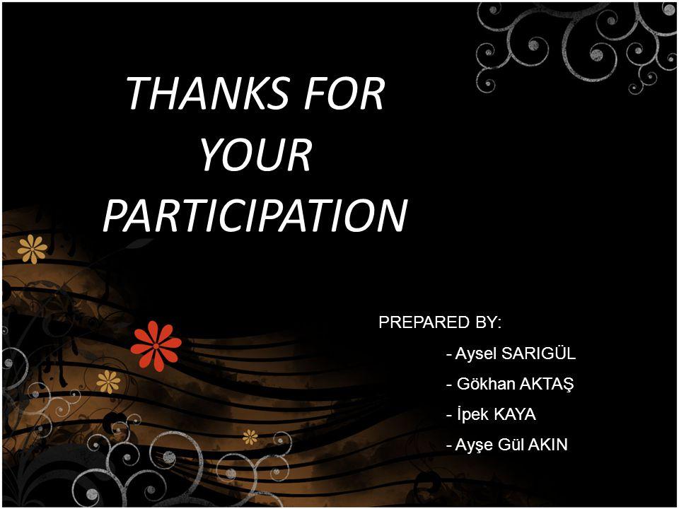 THANKS FOR YOUR PARTICIPATION PREPARED BY: - Aysel SARIGÜL - Gökhan AKTAŞ - İpek KAYA - Ayşe Gül AKIN