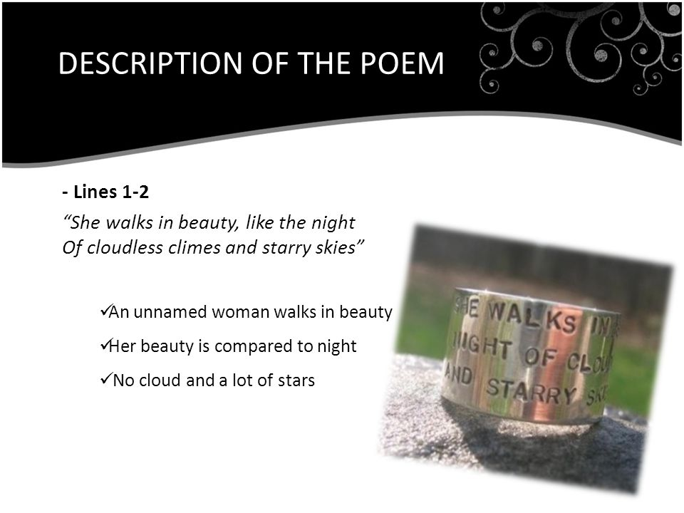 DESCRIPTION OF THE POEM - Lines 1-2 She walks in beauty, like the night Of cloudless climes and starry skies An unnamed woman walks in beauty Her beauty is compared to night No cloud and a lot of stars