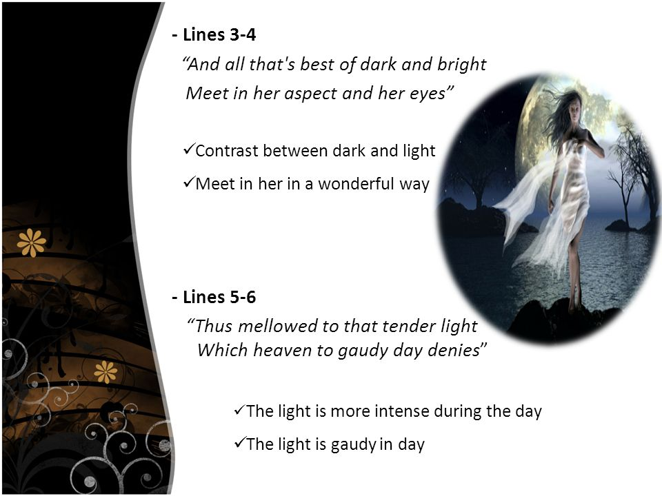 - Lines 3-4 And all that s best of dark and bright Meet in her aspect and her eyes - Lines 5-6 Thus mellowed to that tender light Which heaven to gaudy day denies Contrast between dark and light Meet in her in a wonderful way The light is more intense during the day The light is gaudy in day