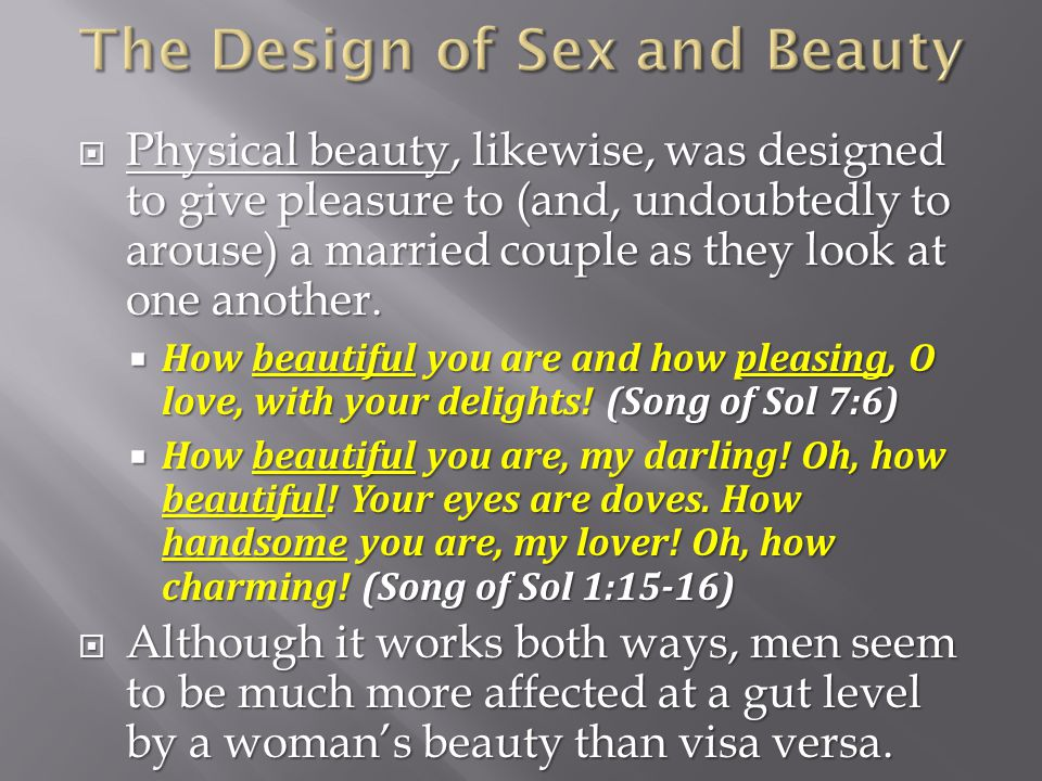 Physical beauty, likewise, was designed to give pleasure to (and, undoubtedly to arouse) a married couple as they look at one another.