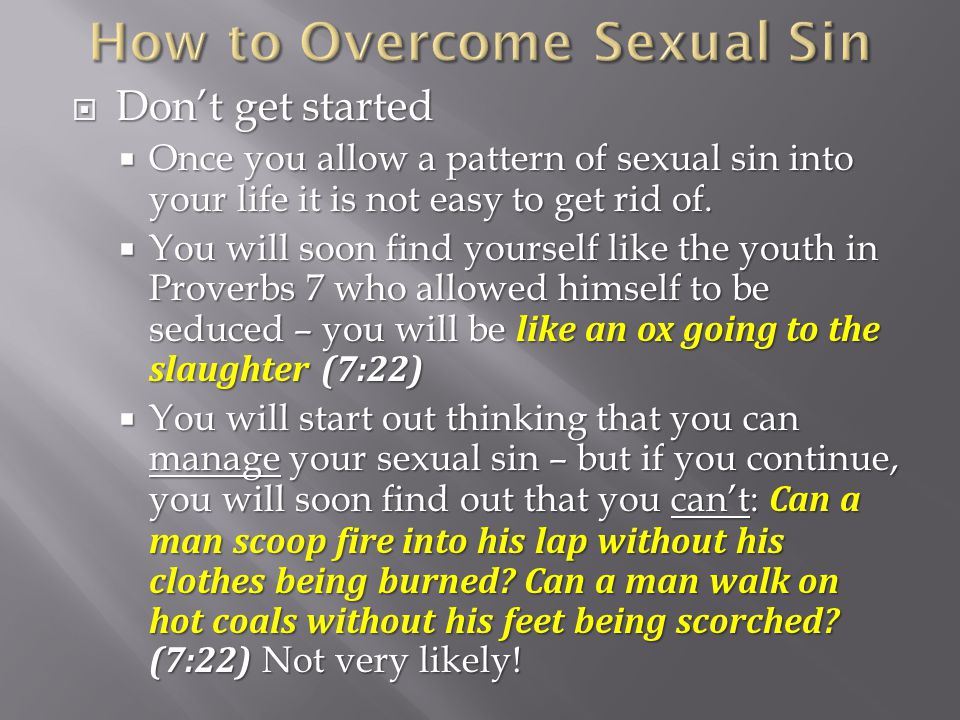Dont get started Dont get started Once you allow a pattern of sexual sin into your life it is not easy to get rid of.
