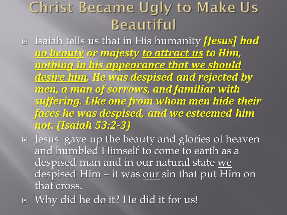 Isaiah tells us that in His humanity [Jesus] had no beauty or majesty to attract us to Him, nothing in his appearance that we should desire him.