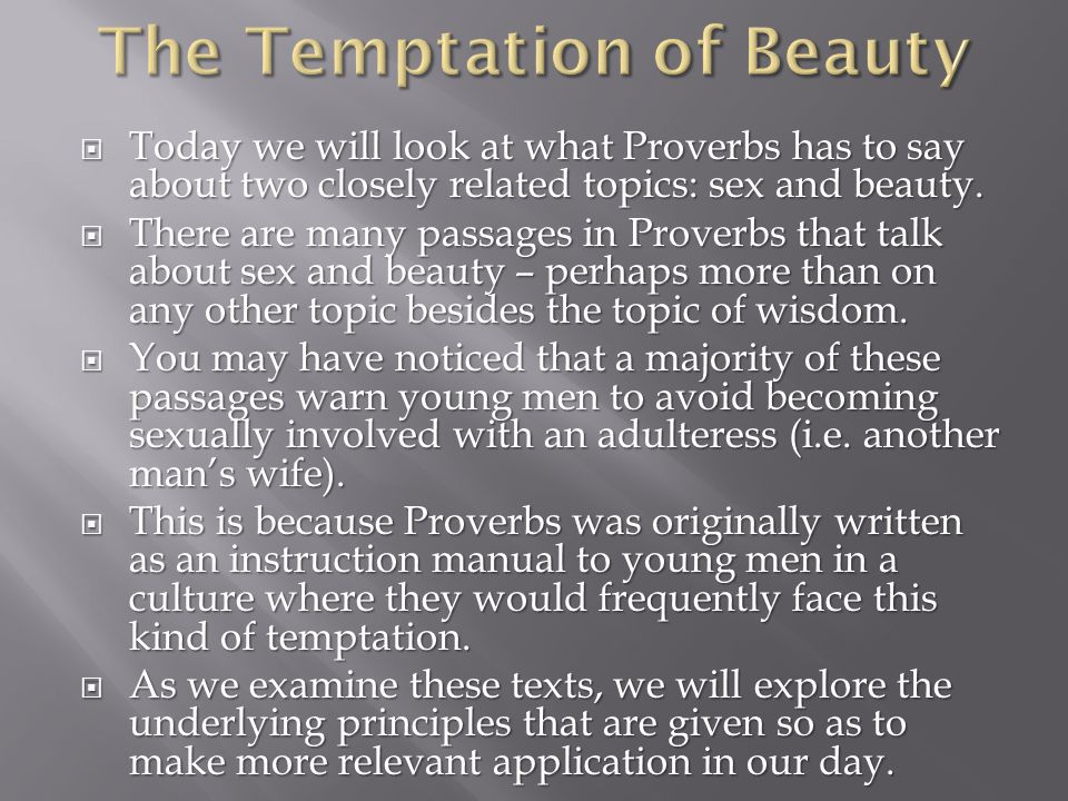 Today we will look at what Proverbs has to say about two closely related topics: sex and beauty.
