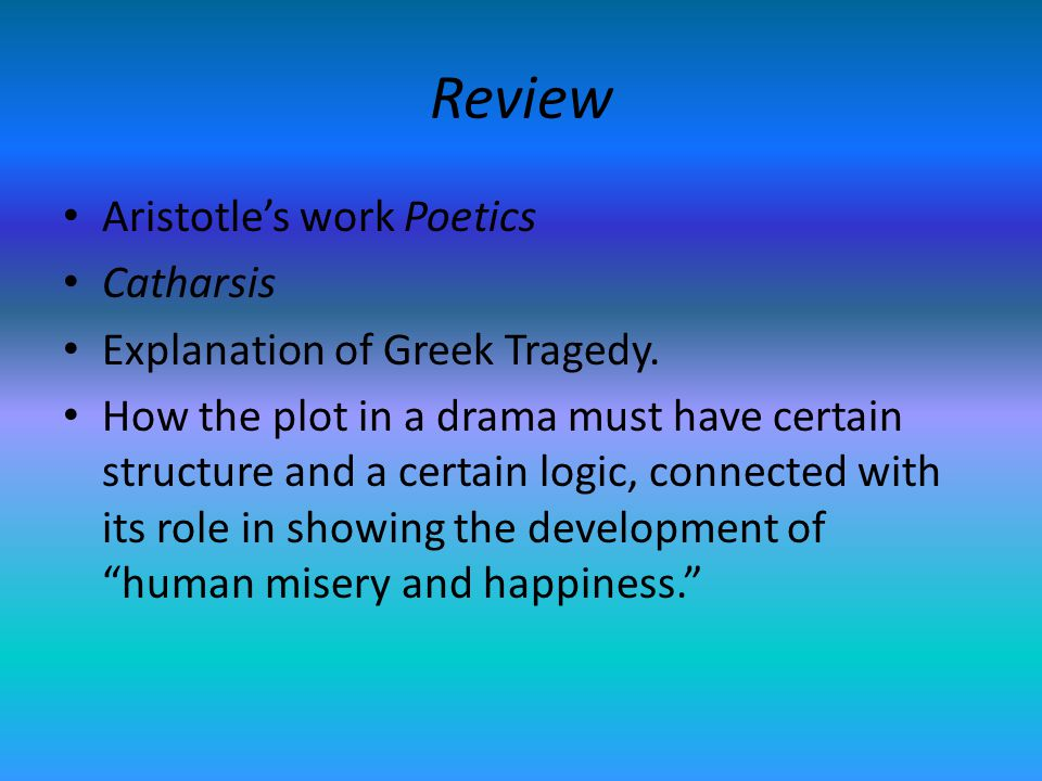 Review Aristotles work Poetics Catharsis Explanation of Greek Tragedy. How the plot in a drama must have certain structure and a certain logic, connec