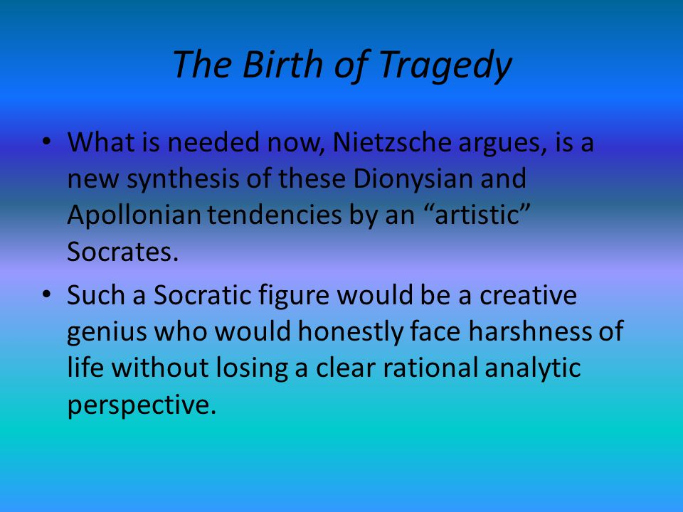 The Birth of Tragedy What is needed now, Nietzsche argues, is a new synthesis of these Dionysian and Apollonian tendencies by an artistic Socrates. Su