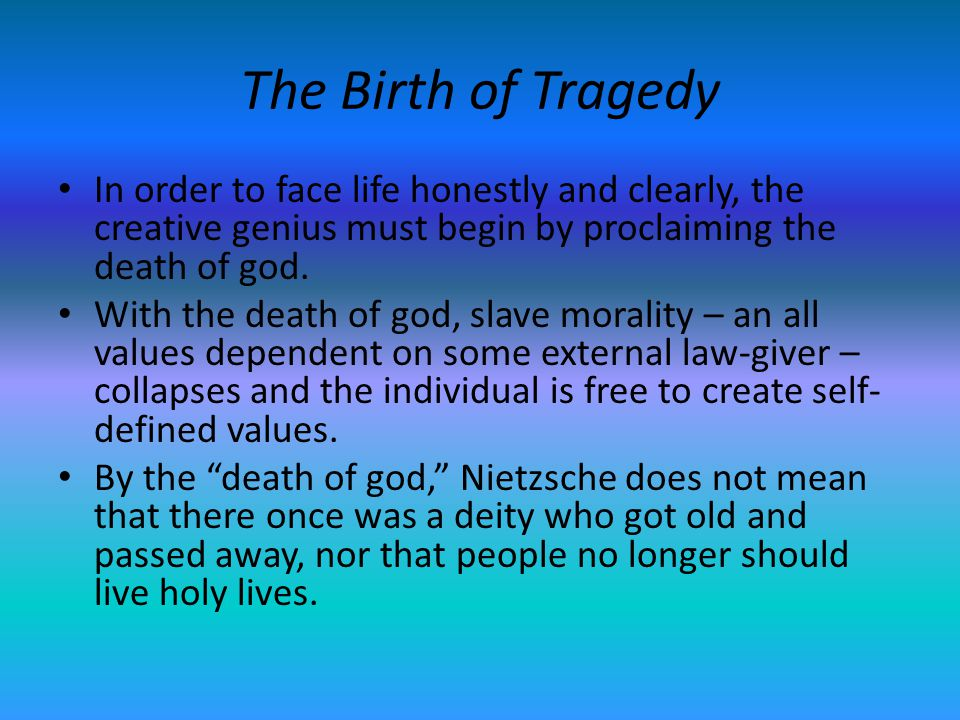 The Birth of Tragedy In order to face life honestly and clearly, the creative genius must begin by proclaiming the death of god. With the death of god