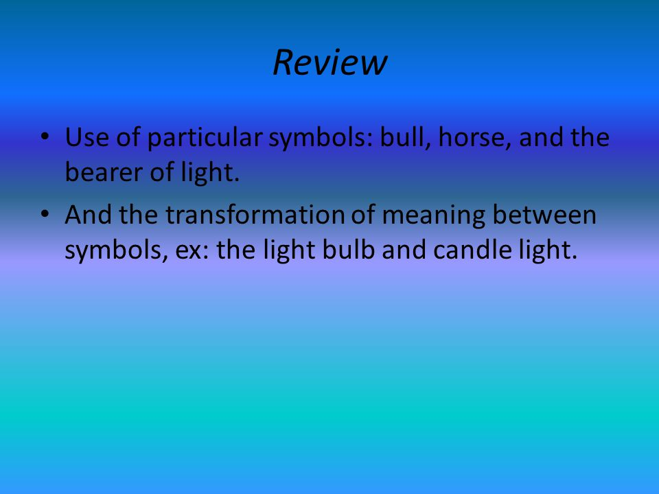 Review Use of particular symbols: bull, horse, and the bearer of light. And the transformation of meaning between symbols, ex: the light bulb and cand