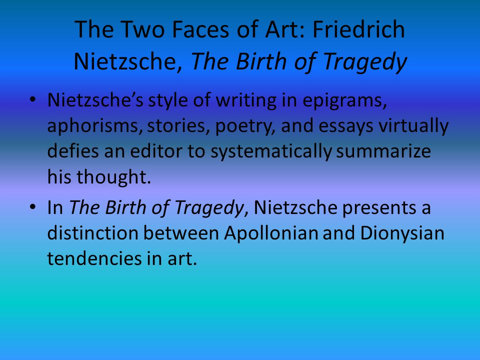 The Two Faces of Art: Friedrich Nietzsche, The Birth of Tragedy Nietzsches style of writing in epigrams, aphorisms, stories, poetry, and essays virtua